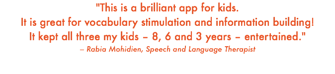 """This is a brilliant app for kids. It is great for vocabulary stimulation and information building! It kept all three my kids – 8, 6 and 3 years – entertained."" – Rabia Mohidien, Speech and Language Therapist"