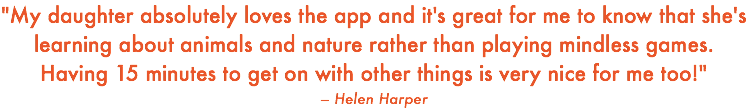 """My daughter absolutely loves the app and it's great for me to know that she's learning about animals and nature rather than playing mindless games. Having 15 minutes to get on with other things is very nice for me too!"" – Helen Harper"