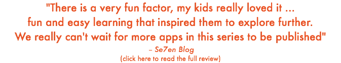 """There is a very fun factor, my kids really loved it ... fun and easy learning that inspired them to explore further. We really can't wait for more apps in this series to be published"" -- Se7en Blog (click here to read the full review)"